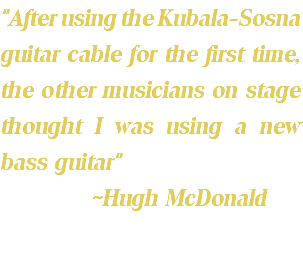 """After using the Kubala-Sosna guitar cable for the first time, the other musicians on stage thought I was using a new bass guitar"" ~Hugh McDonald"